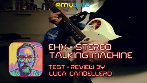 AMY Review - EHX Stereo Talking Machine by Luca Candellero